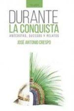 Libro Durante la conquista: anécdotas, sucesos y relatos De José Antonio Crespo Mendoza